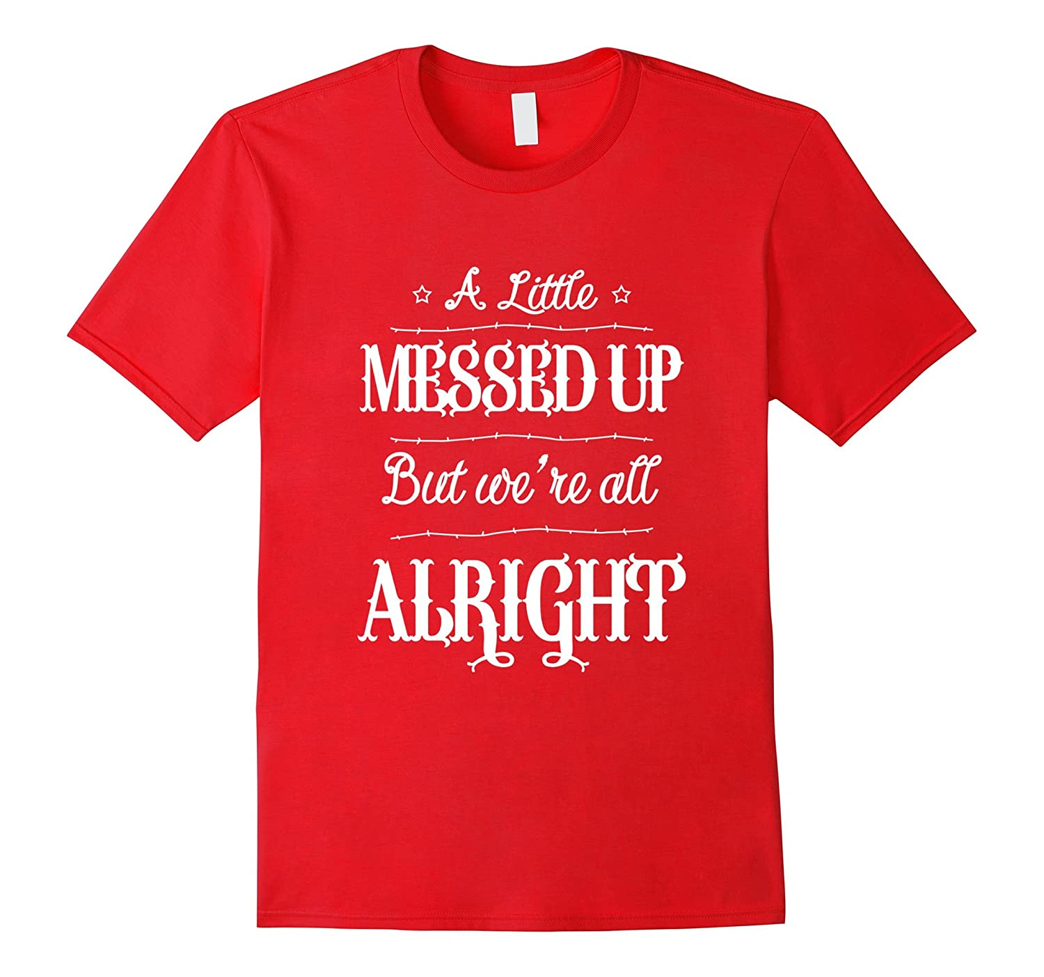 A Little Messed Up But We're Alright Funny T-Shirts-CL