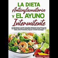 LA DIETA ANTIINFLAMATORIA Y EL AYUNO INTERMITENTE: Una Guía Práctica Y Fácil Para Perder Peso Rápidamente Y Curar El…