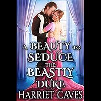 A Beauty to Seduce the Beastly Duke: A Steamy Historical Regency Romance Novel