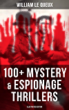 WILLIAM LE QUEUX: 100+ Mystery & Espionage Thrillers (Illustrated Edition): The Price of Power, The Seven Secrets, Devil…
