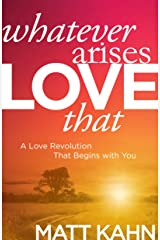 Whatever Arises, Love That: A Love Revolution That Begins with You Hardcover