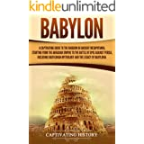 Babylon: A Captivating Guide to the Kingdom in Ancient Mesopotamia, Starting from the Akkadian Empire to the Battle of Opis A