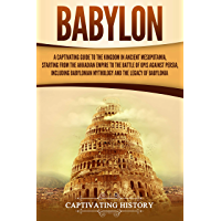 Babylon: A Captivating Guide to the Kingdom in Ancient Mesopotamia, Starting from the Akkadian Empire to the Battle of Opis Against Persia, Including Babylonian ... the Legacy of Babylonia (English Edition)