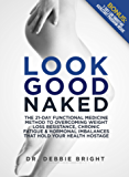 Look Good Naked: The Twenty One-Day Functional Medicine Method To Overcoming Weight Loss Resistance, Chronic Fatigue And Hormonal Imbalances That Hold Your Health Hostage