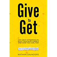 Give to Get: How Great Entrepreneurs Build Their Sales Funnels – And How You Can, Too: (using Landing Pages, Email Automation, and Strong Value Propositions) (English Edition)