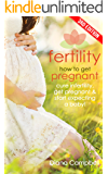 Fertility: How to Get Pregnant - Cure Infertility, Get Pregnant & Start Expecting a Baby! (Childbirth, Gynecology, Fatherhood, Natural Birth, PCOS, Ovulation, Fertility Foods Book 1) (English Edition)