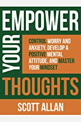 Empower Your Thoughts: Control Worry and Anxiety, Develop a Positive Mental Attitude, and Master Your Mindset (Empower Your Success Series Book 2) Kindle Edition
