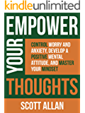 Empower Your Thoughts: Control Worry and Anxiety, Develop a Positive Mental Attitude, and Master Your Mindset (Empower Your Success Series Book 2)