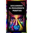 DESCUBRIENDO EL PENSAMIENTO POSITIVO: PODEROSA Guia para Comenzar a ACTIVAR el PODER DEL PENSAMIENTO POSITIVO en tu vida! (IN