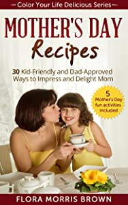 Mother's Day Recipes: 30 Kid-Friendly and Dad-Approved Ways to Impress and Delight Mom
