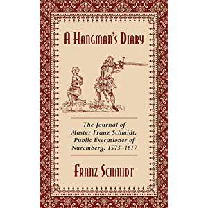 A Hangman's Diary: The Journal of Master Franz Schmidt, Public Executioner of Nuremberg, 1573?1617