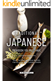 Traditional Japanese Cookbook You Must Have: Only the Best Japanese Recipes for all Japanese cuisine lovers