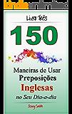 150 Maneiras de Usar Preposições Inglesas no Seu Dia-a-dia. Livro Três: Do Nível Intermediário ao Avançado