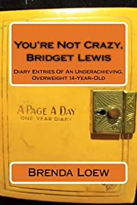 You're Not Crazy, Bridget Lewis: Diary Entries Of An Underachieving, Overweight 14-Year-Old