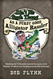 "Ain't No Such Thang As A Purdy Good Alligator Rassler: Mastering the 12 Absolutes essential for success in the ""Swamps"" of today's changing unpredictable landscape."