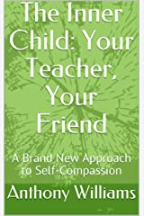 The Inner Child: Your Teacher, Your Friend: A Brand New Approach to Self-Compassion Kindle Edition