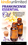 Frankincense Essential Oil: The Ultimate Beginners Guide to Frankincense Essential Oil Uses, Applications and Natural Remedies (Wellness, Essential Oils, Frankincense Oil)