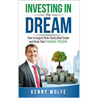 Investing In The Dream: How to Acquire Multi-Family Real Estate and Attain Total Financial Freedom