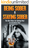 Being Sober & Staying Sober: The Best Ways for Getting Past an Alcoholic Past (being sober, living sober, alcoholism, drug dependency, recovery, drug abuse, alcohol addiction Book 1)