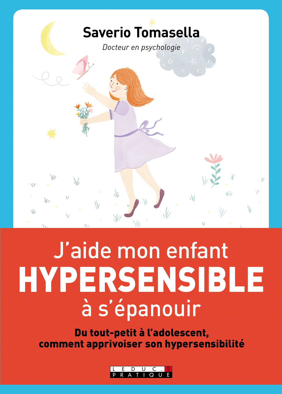J'aide mon enfant hypersensible à s'épanouir : du tout-petit à l'adolescent, apprivoiser l'hypersensibilité à la maison et à l'école