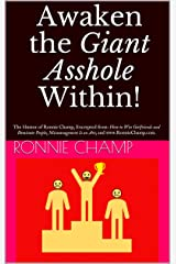 Awaken the Giant Asshole Within!: The Humor of Ronnie Champ, Excerpted from: How to Win Girlfriends and Dominate People; Mismanagement Is an Art; and www.RonnieChamp.com. Kindle Edition