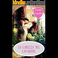 La carezza del cavaliere: il migliore dei romanzi storici d'amore fra Medioevo, Roma contemporanea, poesia e tanto amore