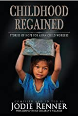 Childhood Regained: Stories of Hope for Asian Child Workers Kindle Edition