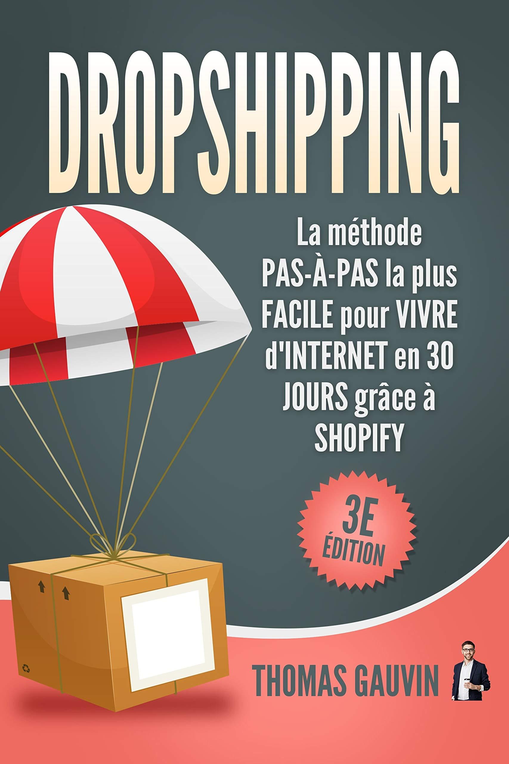 DROPSHIPPING: La méthode PAS-À-PAS la plus FACILE pour VIVRE d'INTERNET en 30 JOURS grâce à SHOPIFY: 3e édition. (Le DROPSHIPPING pour les DÉBUTANTS.) par Thomas Gauvin