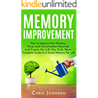Memory Improvement: How to Improve Your Memory, Focus, and Concentration Massively and Create the Life You Truly Want: Complete Guide to A Great Memory For Life (English Edition)