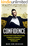 Confidence: 12 Proven Tricks to Gain Indestructible Confidence, Annihilate Fear Completely & Conquer All Situations (Human Psychology Series Book 2)