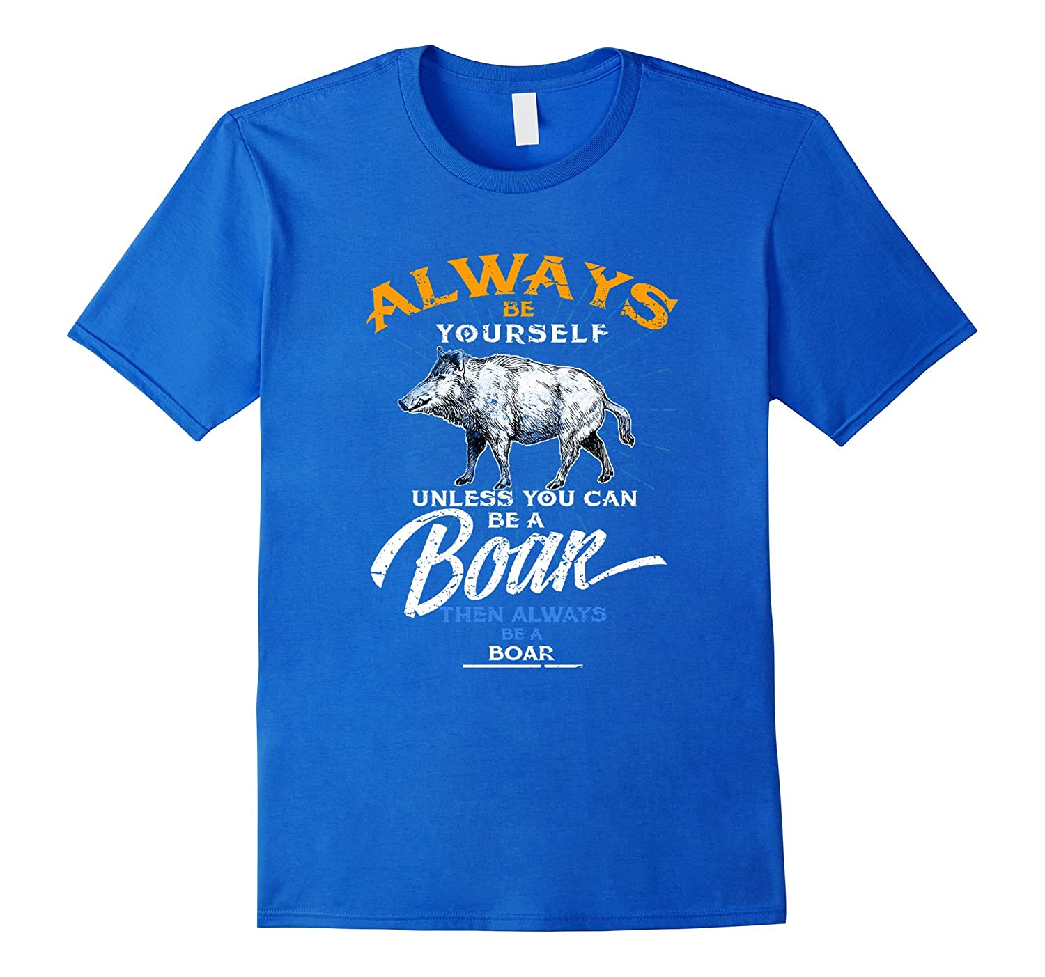 Always Be Yourself Be A Boar Tee Shirt Gifts Hunting Life-RT