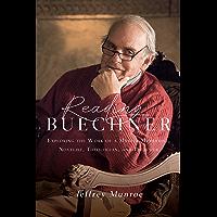 Reading Buechner: Exploring the Work of a Master Memoirist, Novelist, Theologian, and Preacher