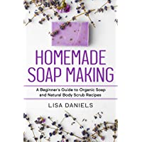 Homemade Soap Making: A Beginner's Guide to Organic Soap and Natural Body Scrub...