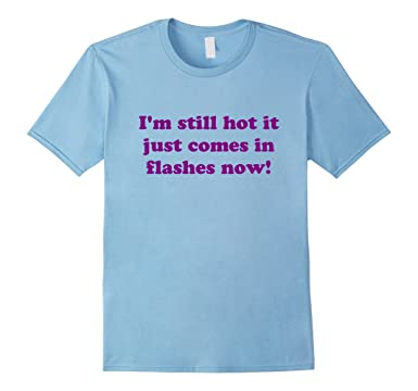 d4a02947 Amazon.com: I'm Still Hot It Just Comes In Flashes Now Shirt: Clothing