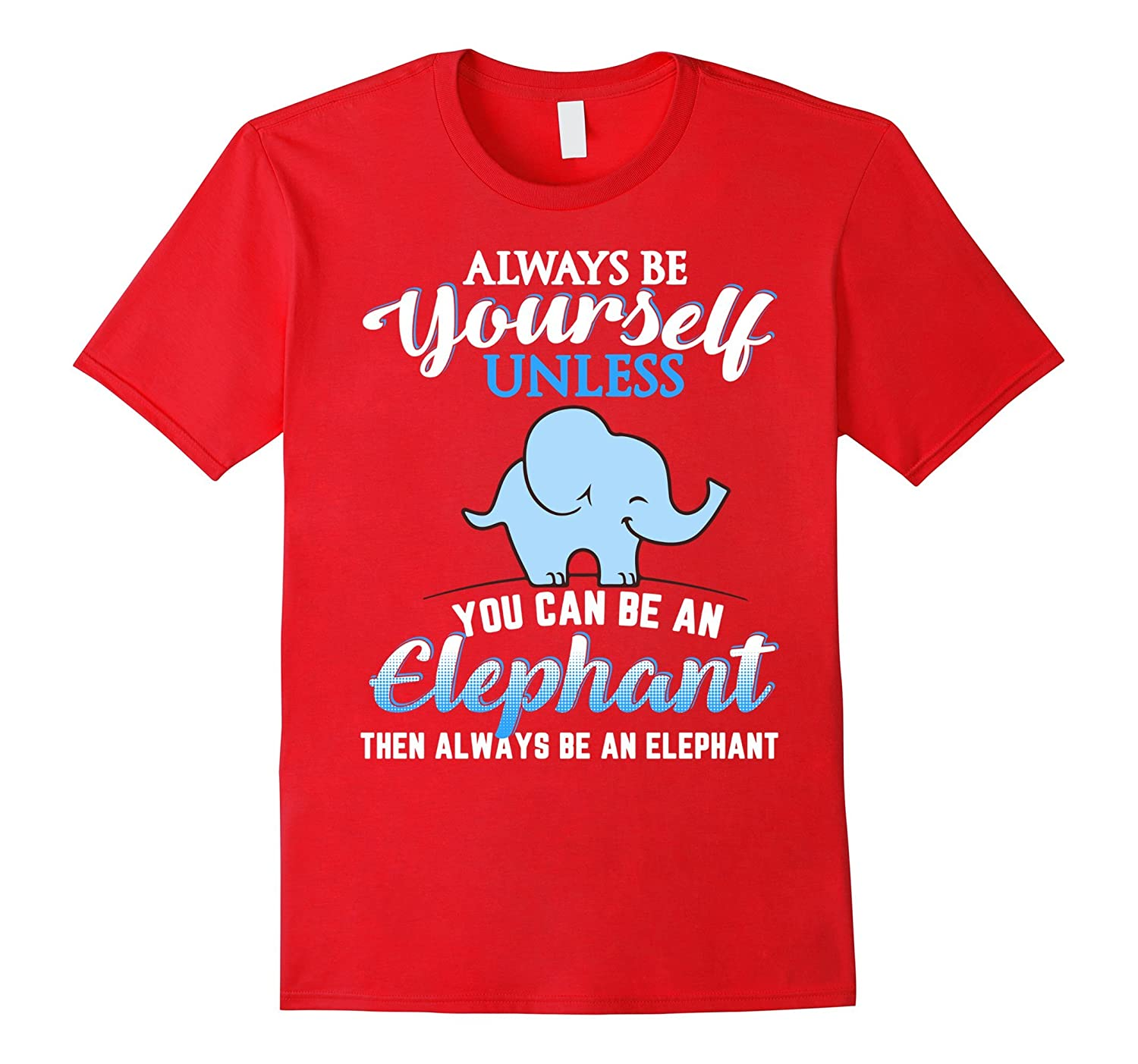 Always Be Yourself Unless You Can Be An Elephant Shirt-TH