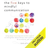 The Five Keys to Mindful Communication: Using Deep Listening and Mindful Speech to Strengthen Relationships, Heal Conflicts, and Accomplish Your Goals