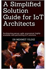 A Simplified Solution Guide for IoT Architects: Architecting secure, agile, economical, highly available, well-performing IoT solutions Kindle Edition