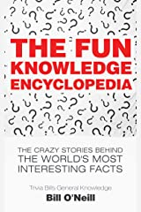 The Fun Knowledge Encyclopedia: The Crazy Stories Behind the World's Most Interesting Facts (Trivia Bill's General Knowledge Book 1) Kindle Edition