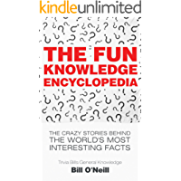 The Fun Knowledge Encyclopedia: The Crazy Stories Behind the World's Most Interesting Facts (Trivia Bill's General Knowledge Book 1)