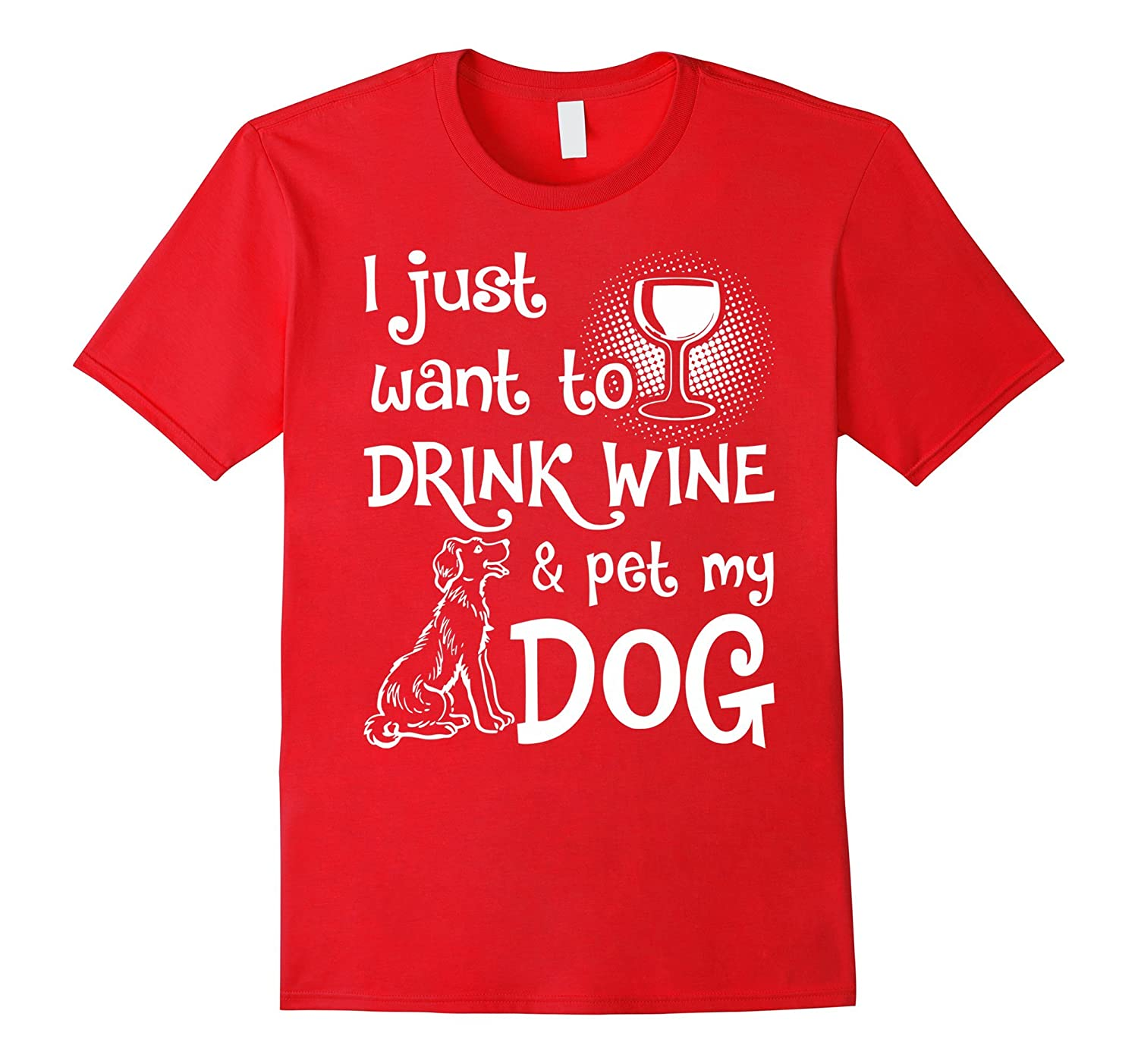 Dog T-shirt  I just want to drink wine and pet with my Dog-RT
