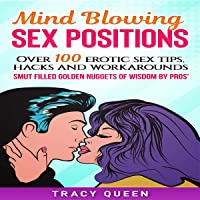 Mind Blowing Sex Positions: Over 100 Erotic Sex Tips, Hacks and Workarounds: Smut Filled Golden Nuggets of Wisdom by Pros