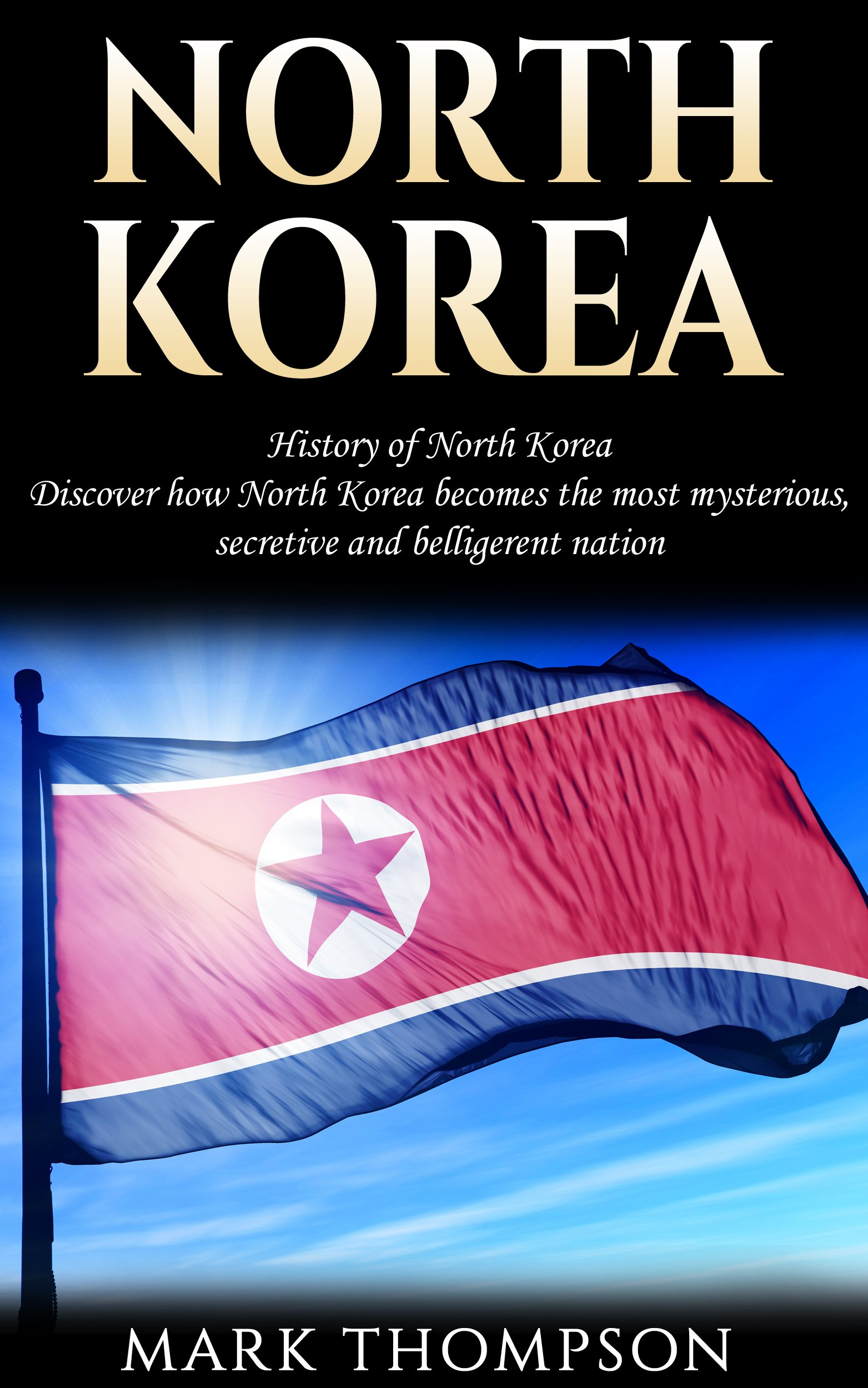 North Korea  History Of North Korea  Discover How North Korea Becomes The Most Mysterious Secretive And Belligerent Nation  English Edition