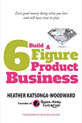 Build A 6 Figure Product Business: Earn good money doing what you love and still have time to play Kindle Edition