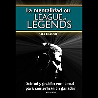 La mentalidad en League of Legends: actitud y gestión emocional para convertirse en ganador (Guía no oficial…