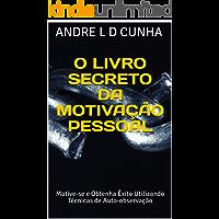 O LIVRO SECRETO DA MOTIVAÇÃO PESSOAL: Motive-se e Obtenha Êxito Utilizando Técnicas de Auto-observação (Engenharia Humana 5)