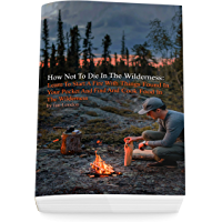 How Not To Die In The Wilderness: Learn To Start A Fire With Things Found In Your Pocket And Find And Cook Food In The…