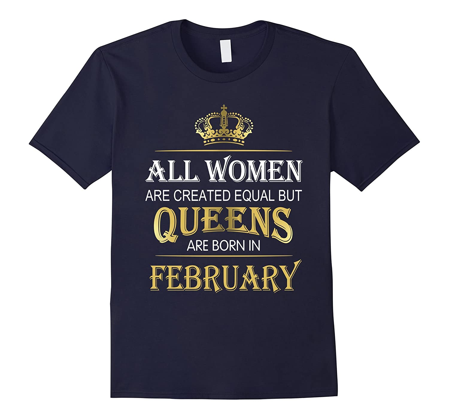 All Women Are Created Equal But Queens Are Born In February-ah my shirt one gift