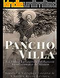 Pancho Villa: La Vida y La Leyenda de Famoso Revolucionario de México