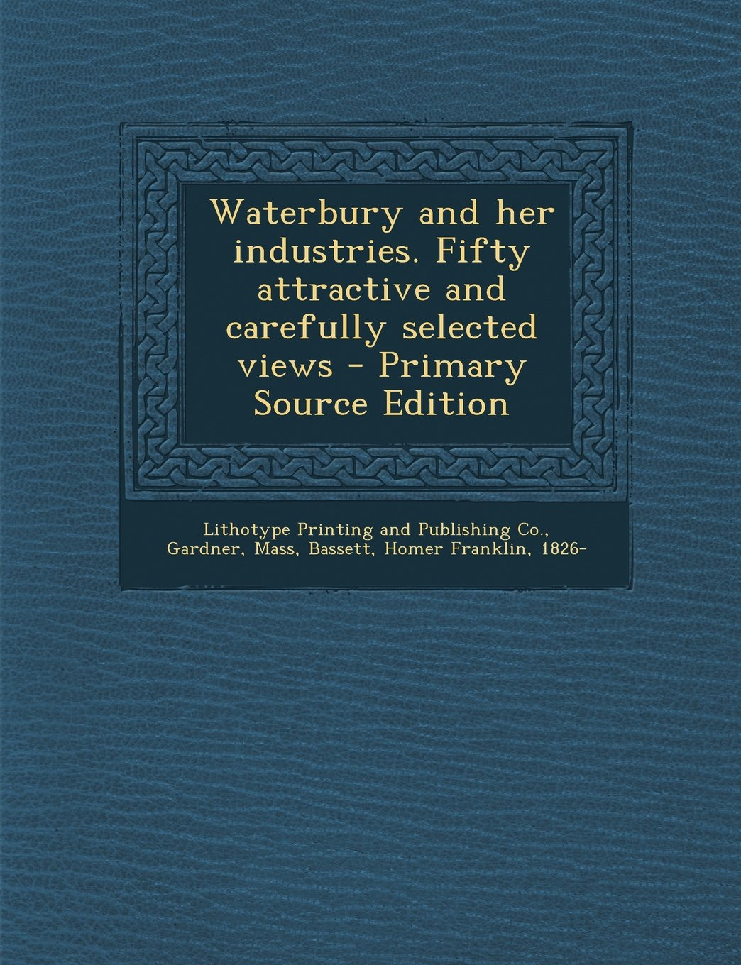 Download Waterbury and her industries. Fifty attractive and carefully selected views - Primary Source Edition ebook