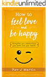 How To Feel Love And Be Happy: Strengthen your relationships, your faith, and your health